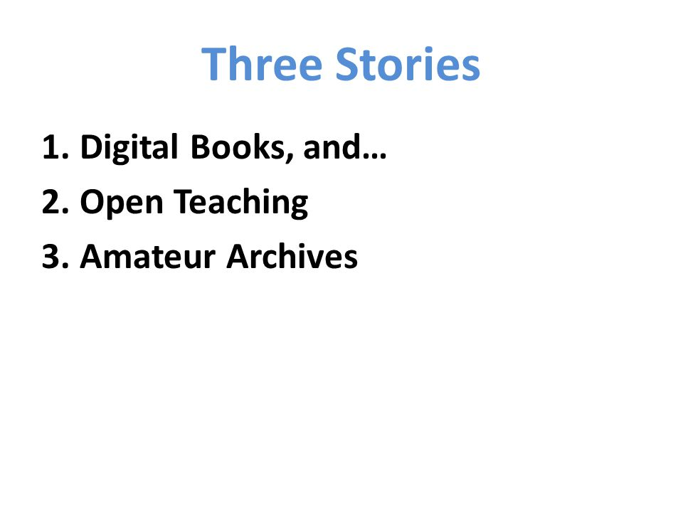 Three Stories 1.Digital Books, and… 2.Open Teaching 3.Amateur Archives