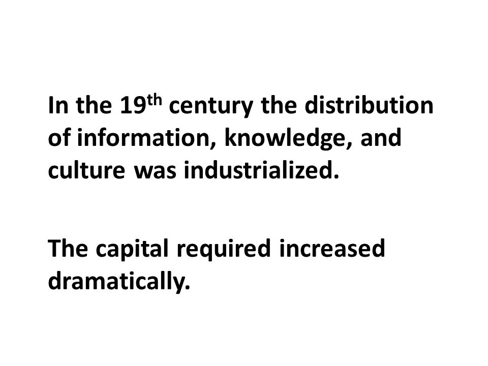 In the 19 th century the distribution of information, knowledge, and culture was industrialized.