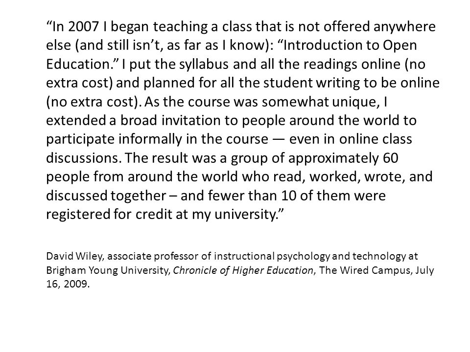In 2007 I began teaching a class that is not offered anywhere else (and still isn't, as far as I know): Introduction to Open Education. I put the syllabus and all the readings online (no extra cost) and planned for all the student writing to be online (no extra cost).