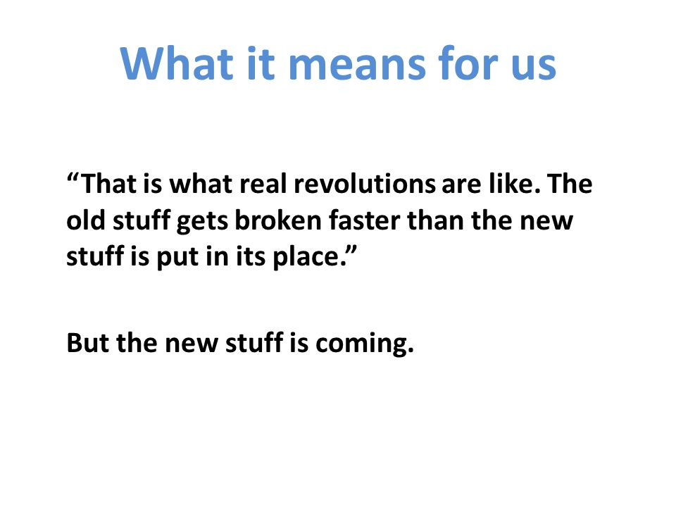 What it means for us That is what real revolutions are like.