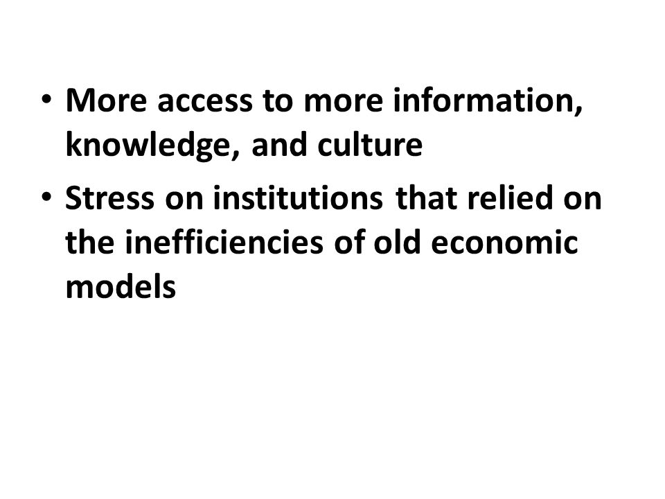 More access to more information, knowledge, and culture Stress on institutions that relied on the inefficiencies of old economic models