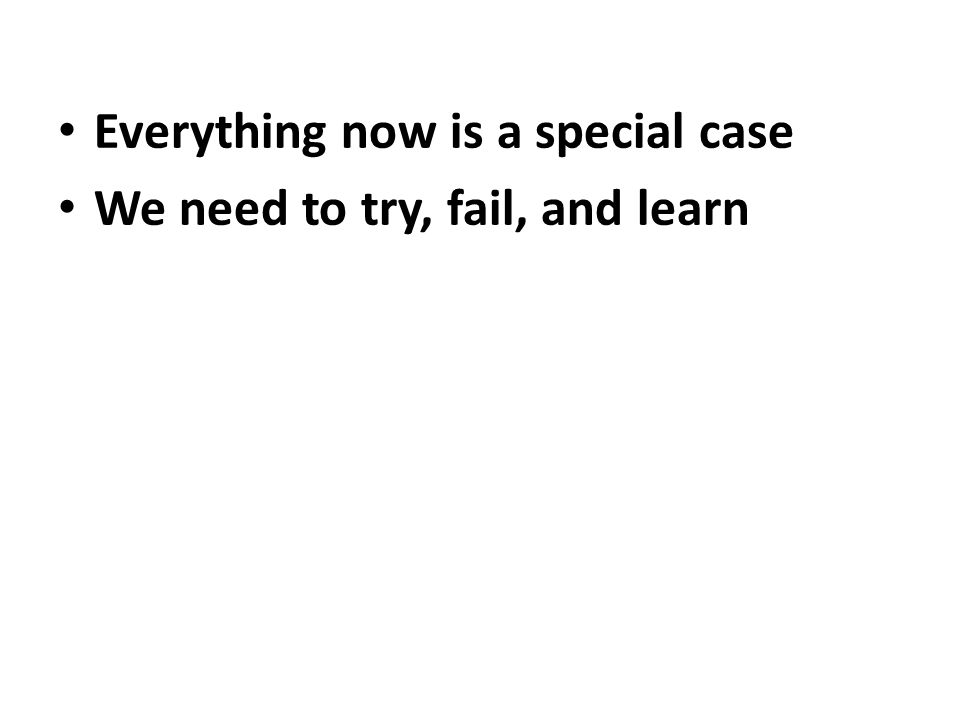 Everything now is a special case We need to try, fail, and learn