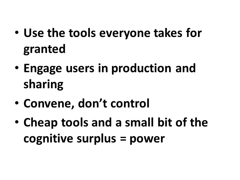 Use the tools everyone takes for granted Engage users in production and sharing Convene, don't control Cheap tools and a small bit of the cognitive surplus = power
