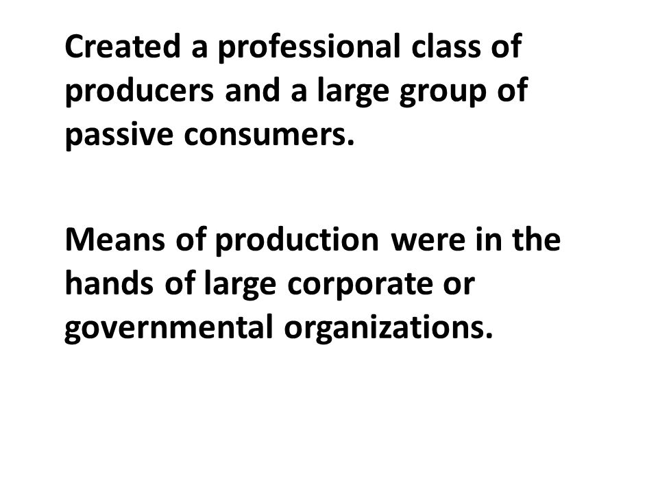 Created a professional class of producers and a large group of passive consumers.
