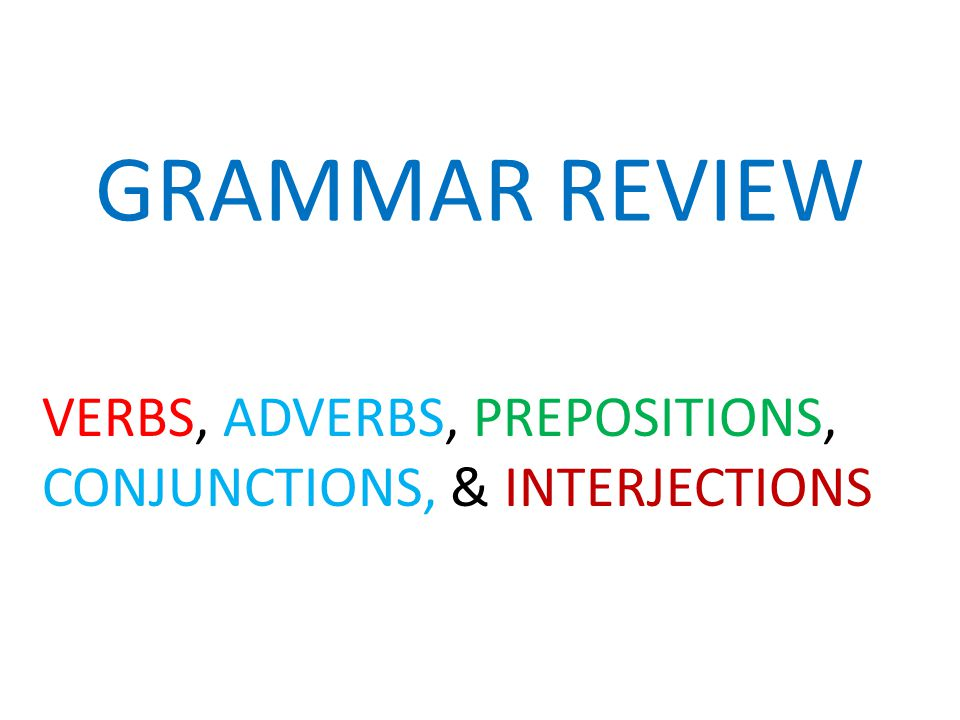GRAMMAR REVIEW VERBS, ADVERBS, PREPOSITIONS, CONJUNCTIONS, & INTERJECTIONS