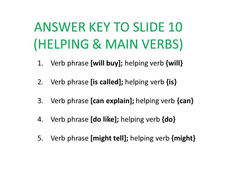 ANSWER KEY TO SLIDE 10 (HELPING & MAIN VERBS) 1.Verb phrase [will buy]; helping verb {will} 2.Verb phrase [is called]; helping verb {is} 3.Verb phrase