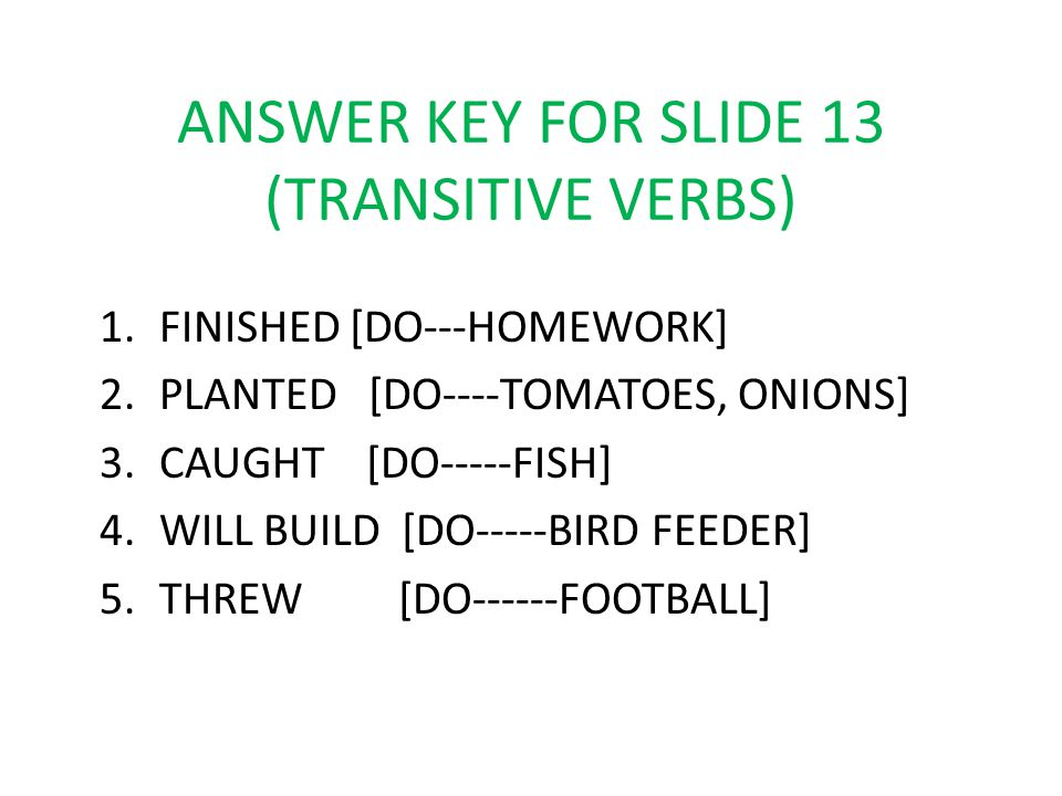 ANSWER KEY FOR SLIDE 13 (TRANSITIVE VERBS) 1.FINISHED [DO---HOMEWORK] 2.PLANTED [DO----TOMATOES, ONIONS] 3.CAUGHT [DO-----FISH] 4.WILL BUILD [DO-----B