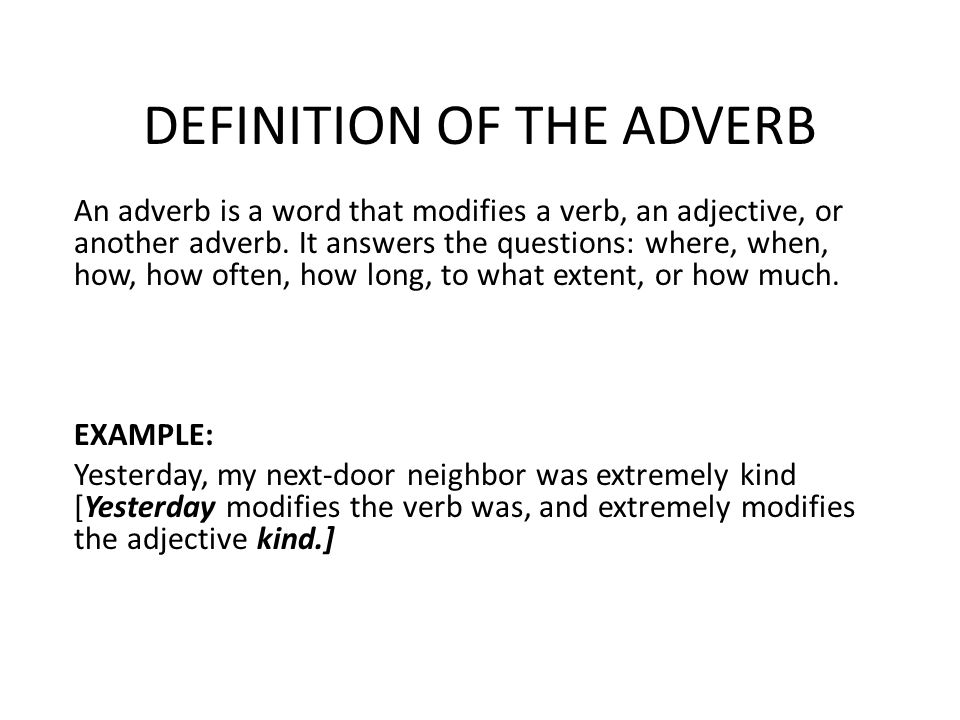 DEFINITION OF THE ADVERB An adverb is a word that modifies a verb, an adjective, or another adverb.