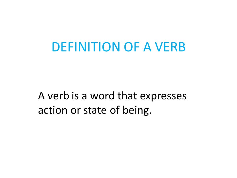 DEFINITION OF A VERB A verb is a word that expresses action or state of being.