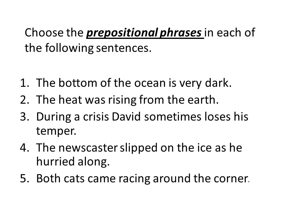 Choose the prepositional phrases in each of the following sentences. 1.The bottom of the ocean is very dark. 2.The heat was rising from the earth. 3.D