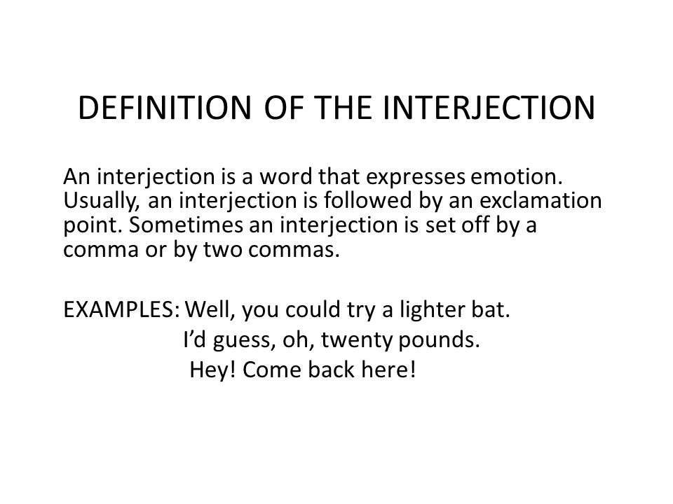 DEFINITION OF THE INTERJECTION An interjection is a word that expresses emotion. Usually, an interjection is followed by an exclamation point. Sometim