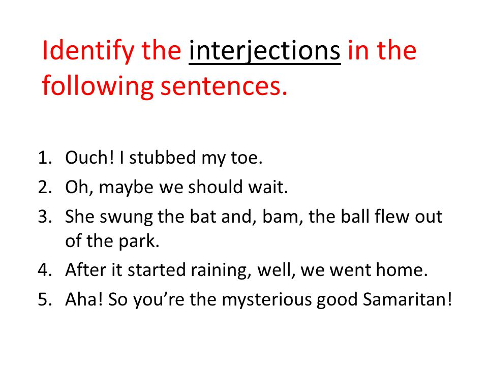 Identify the interjections in the following sentences. 1.Ouch! I stubbed my toe. 2.Oh, maybe we should wait. 3.She swung the bat and, bam, the ball fl