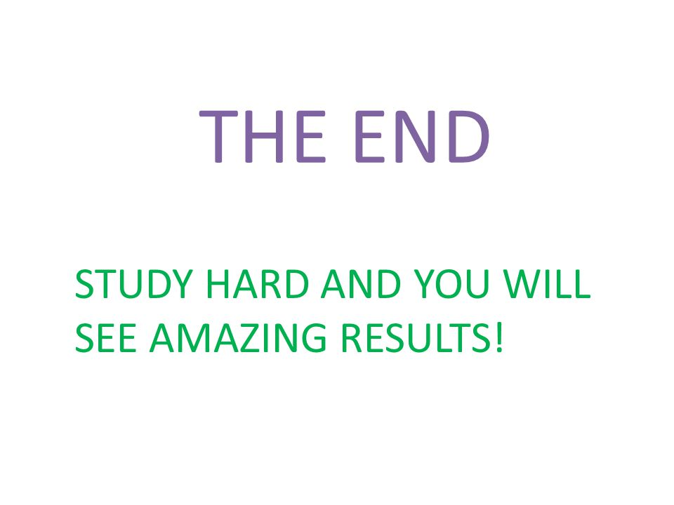 THE END STUDY HARD AND YOU WILL SEE AMAZING RESULTS!