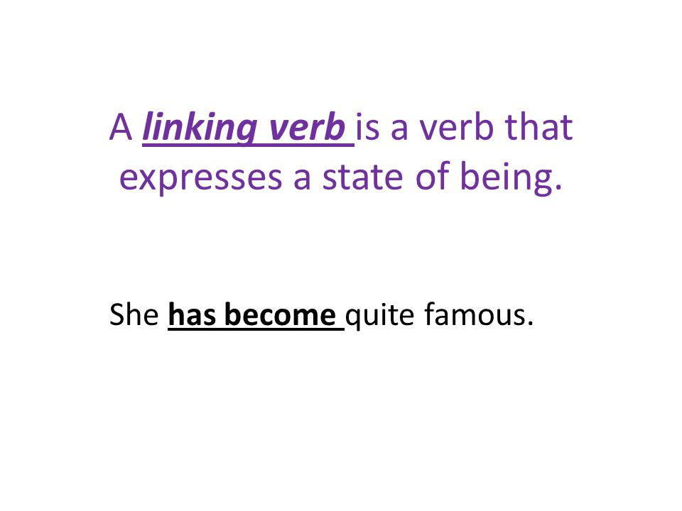 A linking verb is a verb that expresses a state of being. She has become quite famous.
