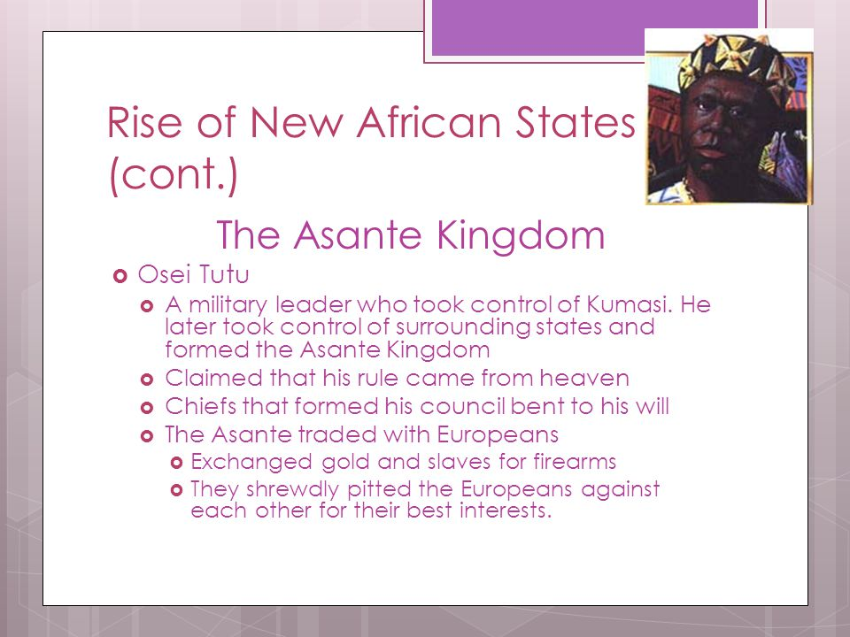 Rise of New African States (cont.) The Asante Kingdom  Osei Tutu  A military leader who took control of Kumasi. He later took control of surrounding