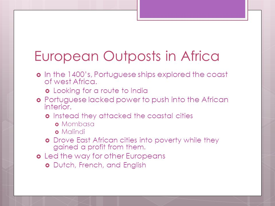 European Outposts in Africa  In the 1400's, Portuguese ships explored the coast of west Africa.  Looking for a route to India  Portuguese lacked po