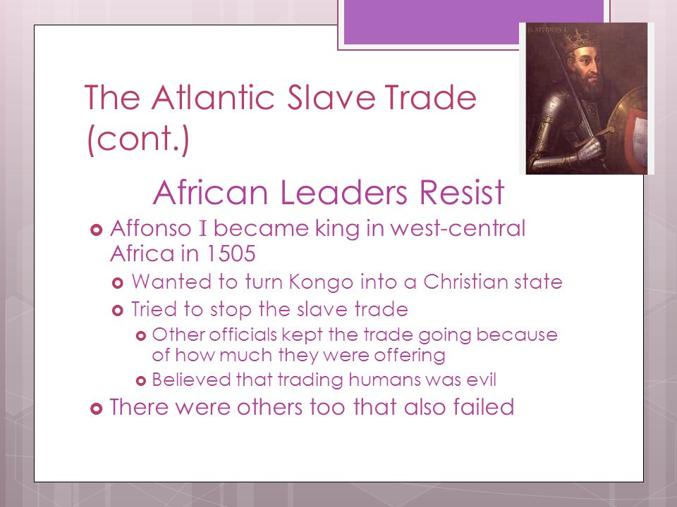 The Atlantic Slave Trade (cont.) African Leaders Resist  Affonso I became king in west-central Africa in 1505  Wanted to turn Kongo into a Christian