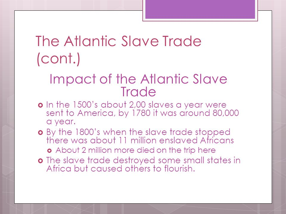 The Atlantic Slave Trade (cont.) Impact of the Atlantic Slave Trade  In the 1500's about 2,00 slaves a year were sent to America, by 1780 it was arou