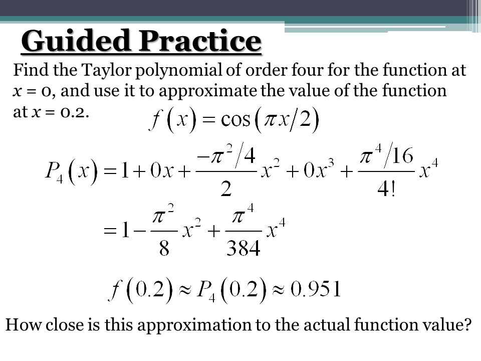 Guided Practice Find the Taylor polynomial of order four for the function at x = 0, and use it to approximate the value of the function at x = 0.2. Ho