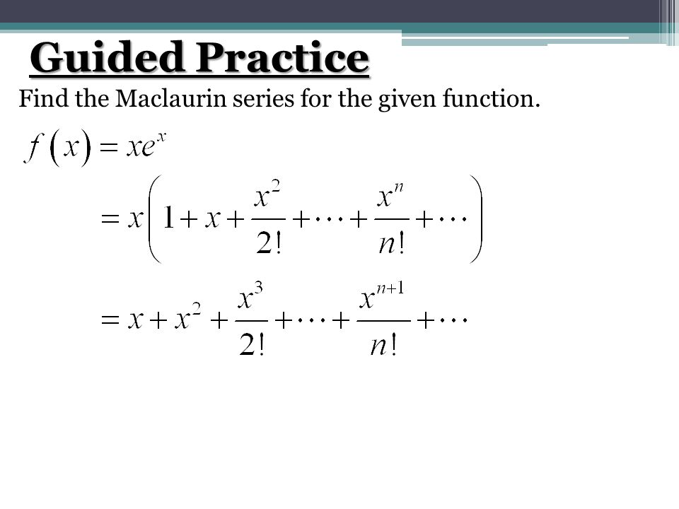 Guided Practice Find the Maclaurin series for the given function.
