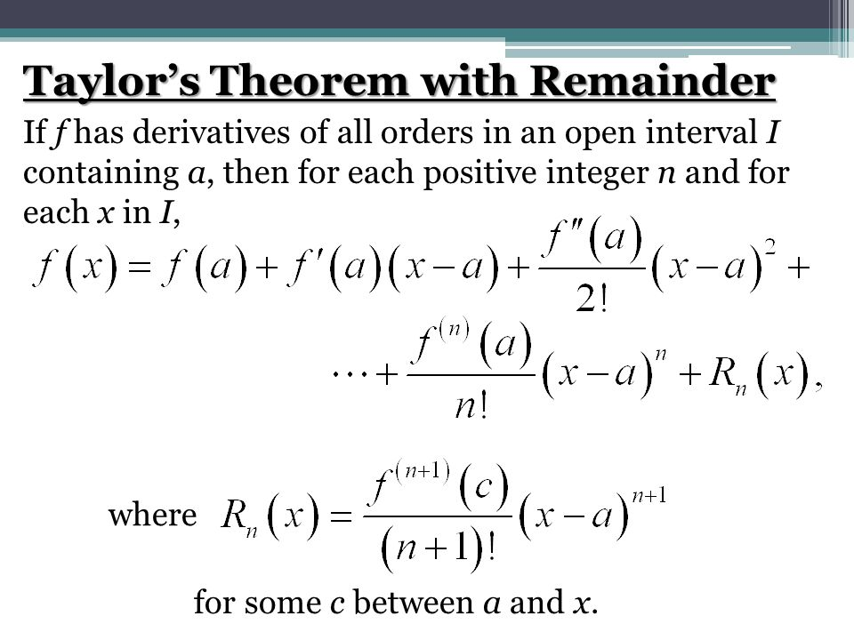 Taylor's Theorem with Remainder If f has derivatives of all orders in an open interval I containing a, then for each positive integer n and for each x in I, where for some c between a and x.