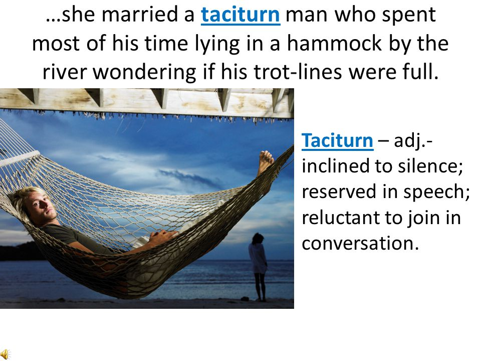 …she married a taciturn man who spent most of his time lying in a hammock by the river wondering if his trot-lines were full.