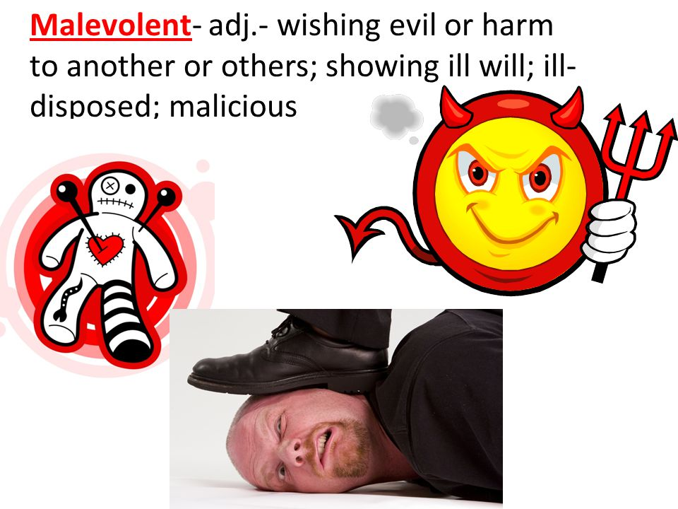 Malevolent- adj.- wishing evil or harm to another or others; showing ill will; ill- disposed; malicious