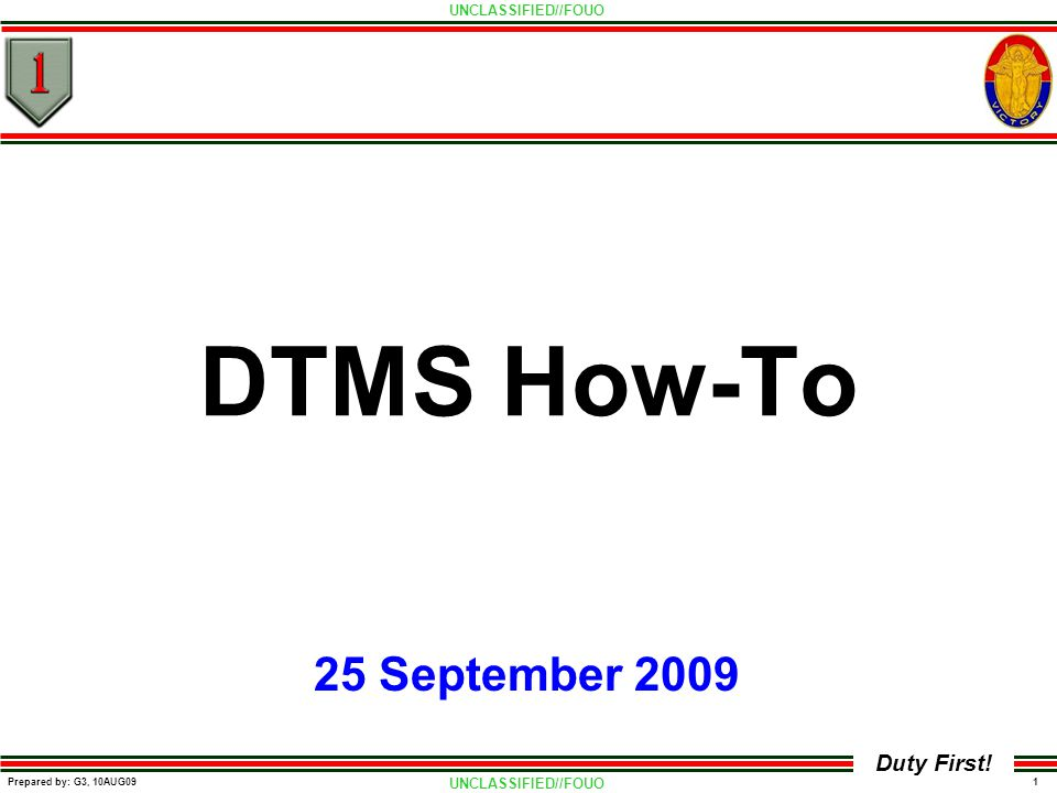 UNCLASSIFIED//FOUO 1 Prepared by: G3, 10AUG09 Duty First! DTMS How-To 25 September 2009
