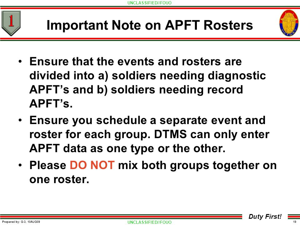 UNCLASSIFIED//FOUO 19 Prepared by: G-3, 10AUG09 Duty First! Important Note on APFT Rosters Ensure that the events and rosters are divided into a) sold