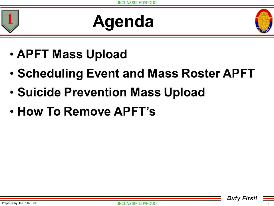 UNCLASSIFIED//FOUO 2 Prepared by: G-3, 10AUG09 Duty First! Agenda APFT Mass Upload Scheduling Event and Mass Roster APFT Suicide Prevention Mass Uploa