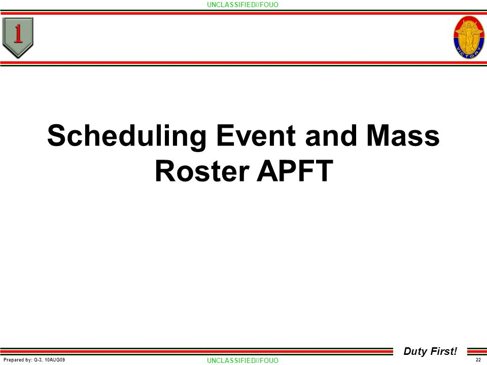 UNCLASSIFIED//FOUO 22 Prepared by: G-3, 10AUG09 Duty First! Scheduling Event and Mass Roster APFT