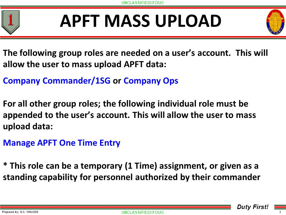 UNCLASSIFIED//FOUO 3 Prepared by: G-3, 10AUG09 Duty First! APFT MASS UPLOAD The following group roles are needed on a user's account. This will allow
