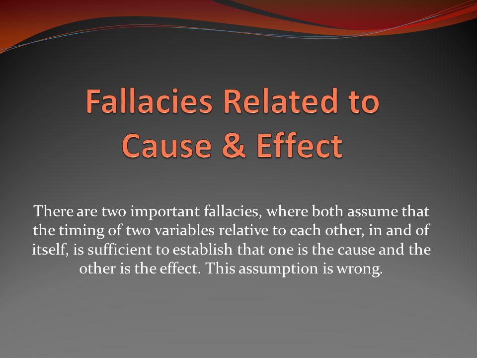 There are two important fallacies, where both assume that the timing of two variables relative to each other, in and of itself, is sufficient to establish that one is the cause and the other is the effect.