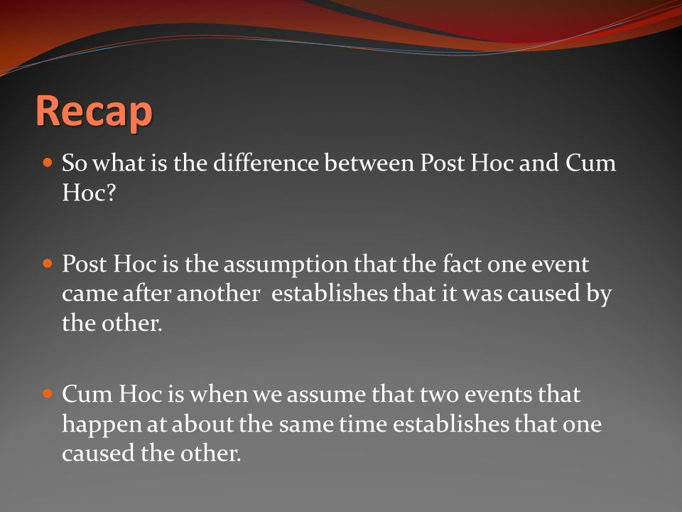 Recap So what is the difference between Post Hoc and Cum Hoc.