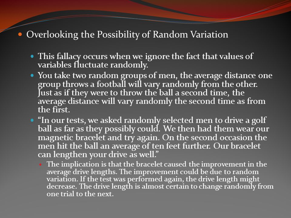 Overlooking the Possibility of Random Variation This fallacy occurs when we ignore the fact that values of variables fluctuate randomly.