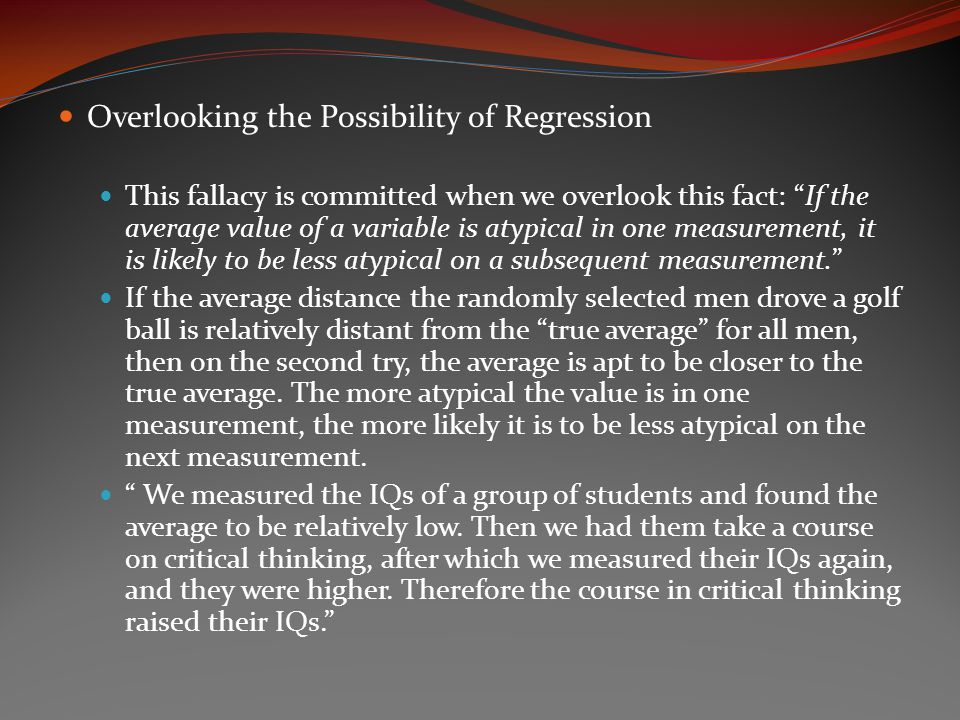 Overlooking the Possibility of Regression This fallacy is committed when we overlook this fact: If the average value of a variable is atypical in one measurement, it is likely to be less atypical on a subsequent measurement. If the average distance the randomly selected men drove a golf ball is relatively distant from the true average for all men, then on the second try, the average is apt to be closer to the true average.