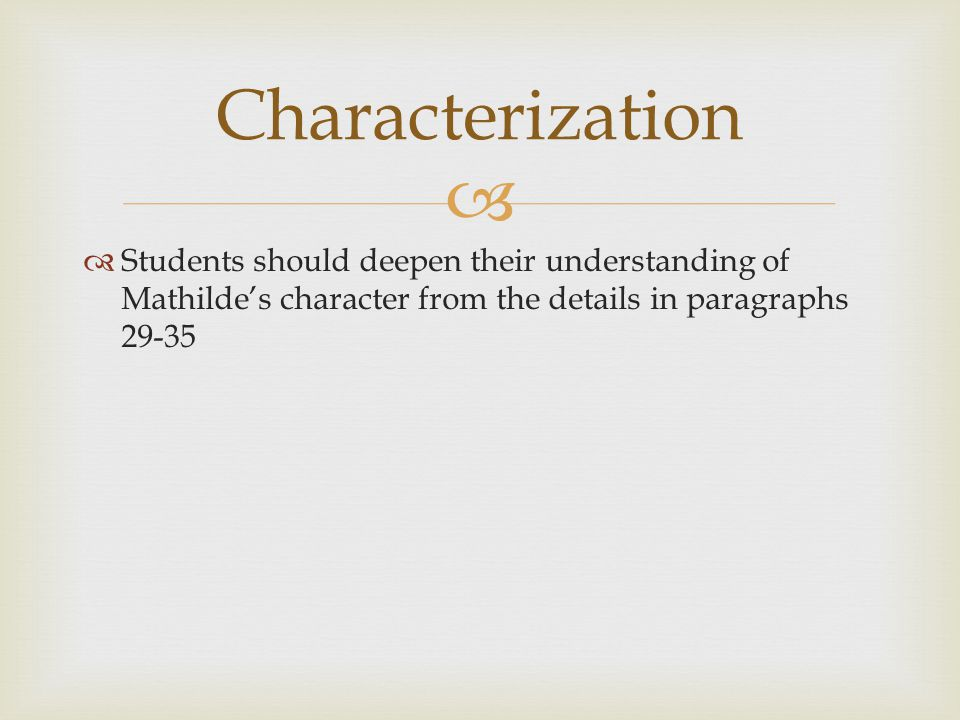   Students should deepen their understanding of Mathilde's character from the details in paragraphs 29-35 Characterization