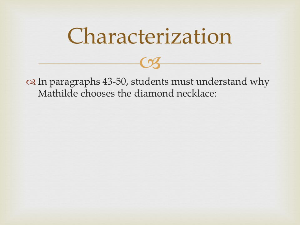   In paragraphs 43-50, students must understand why Mathilde chooses the diamond necklace: Characterization