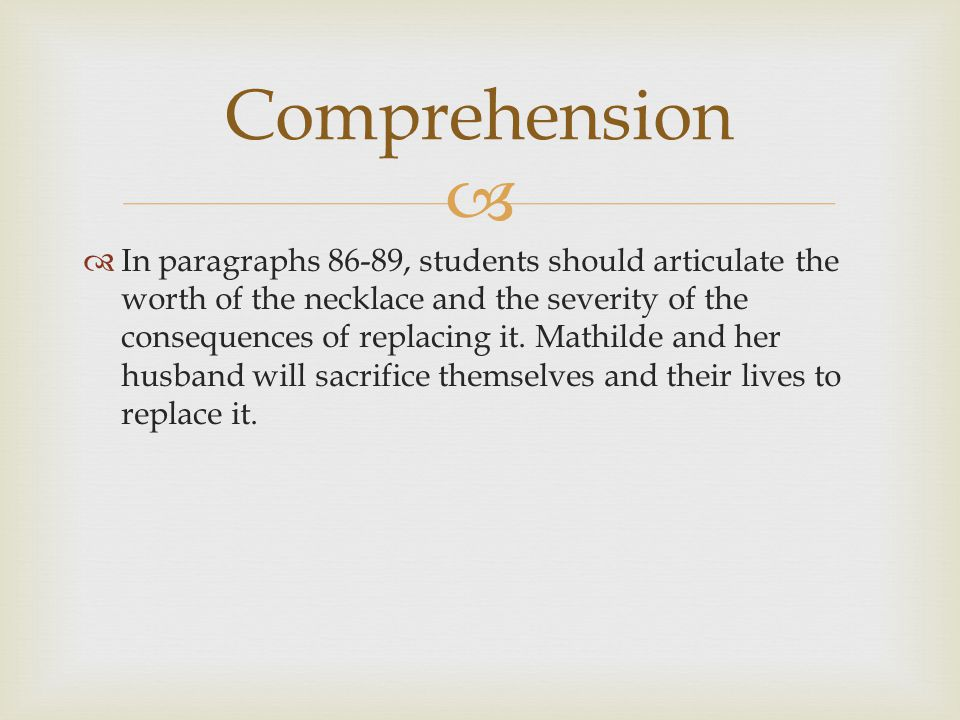   In paragraphs 86-89, students should articulate the worth of the necklace and the severity of the consequences of replacing it. Mathilde and her h