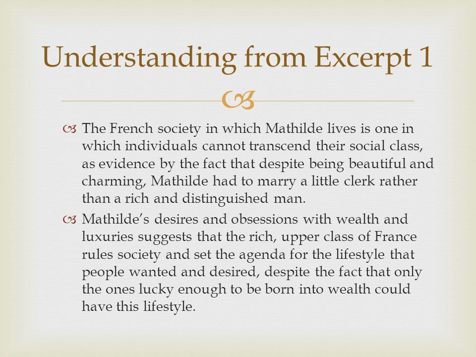   The French society in which Mathilde lives is one in which individuals cannot transcend their social class, as evidence by the fact that despite b