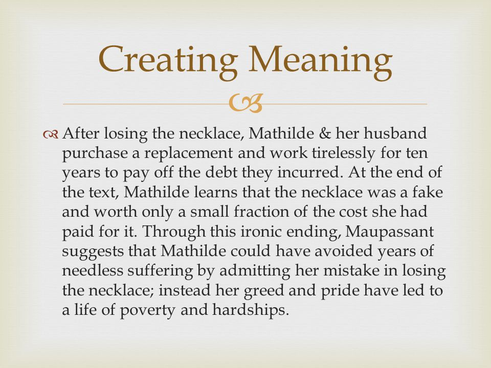   After losing the necklace, Mathilde & her husband purchase a replacement and work tirelessly for ten years to pay off the debt they incurred. At t