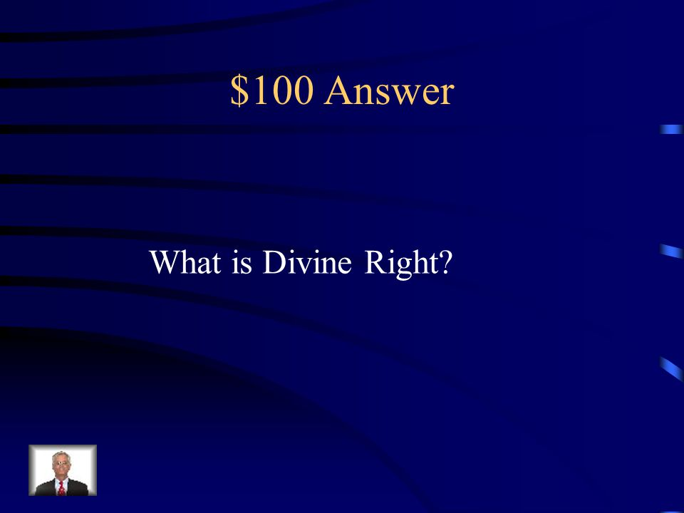 $100 Question from Absolutism – DAILY DOUBLE Absolute Monarchs justified their power through this