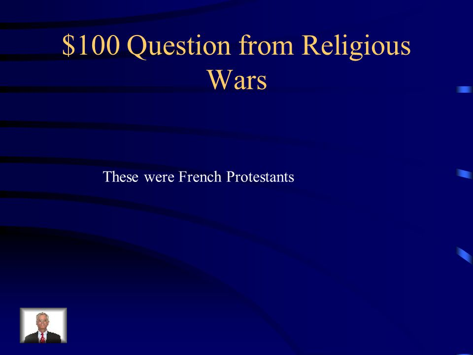 $100 Question from Religious Wars These were French Protestants