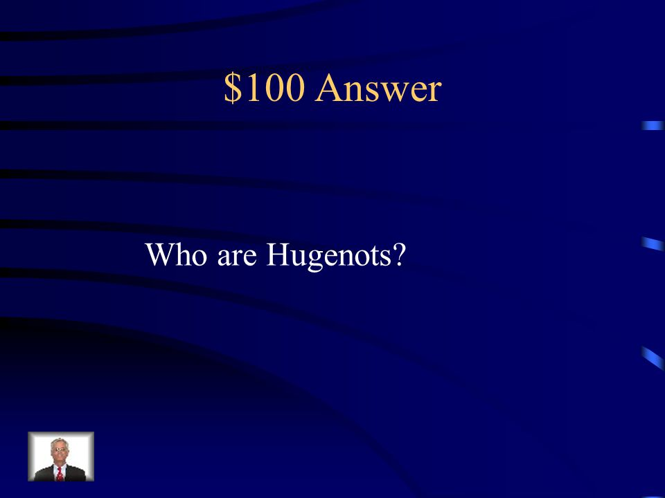 $100 Answer Who are Hugenots?