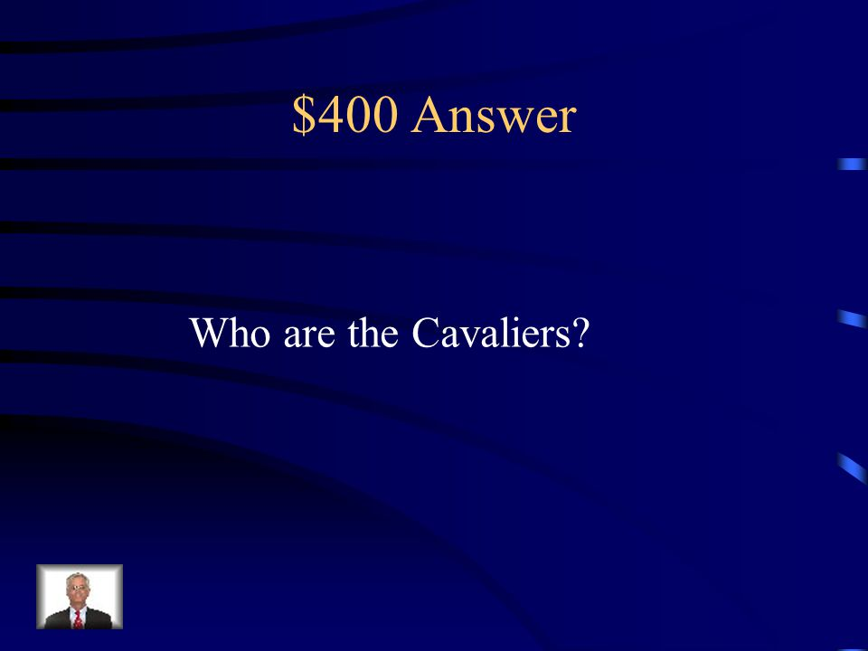 $400 Question from Misc. These were the supporters of Charles I during The English Civil War