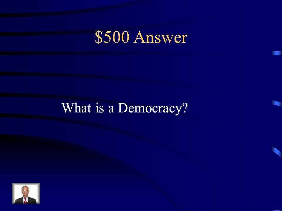 $500 Question from Terms This is a form of government that is run by the People for the people