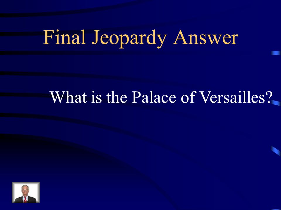 Final Jeopardy – Absolute Monarchy This was the fabulous palace of Louis XIV of France which stood a symbol for the Age of Absolutism