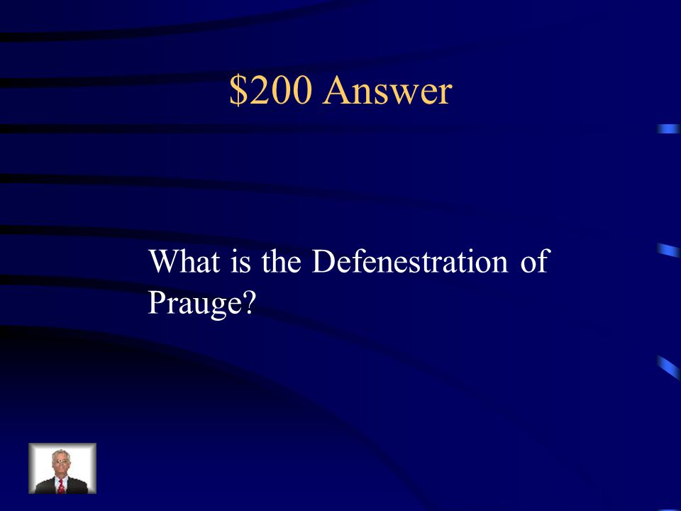 $200 Question from Religious Wars - DAILY DOUBLE This event, in which Protestants threw Catholics out a window started the 30 years war