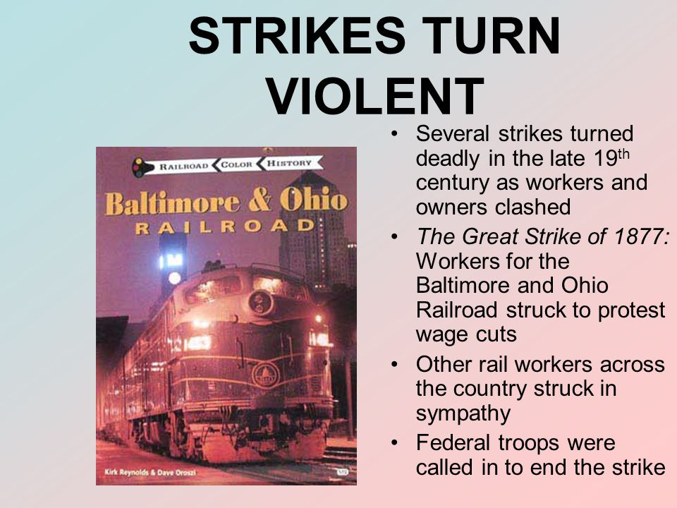 STRIKES TURN VIOLENT Several strikes turned deadly in the late 19 th century as workers and owners clashed The Great Strike of 1877: Workers for the B