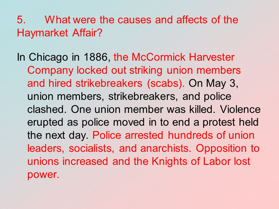 5.What were the causes and affects of the Haymarket Affair? In Chicago in 1886, the McCormick Harvester Company locked out striking union members and